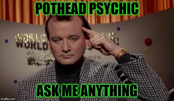 POTHEAD PSYCHIC ASK ME ANYTHING | image tagged in world of the psychic | made w/ Imgflip meme maker