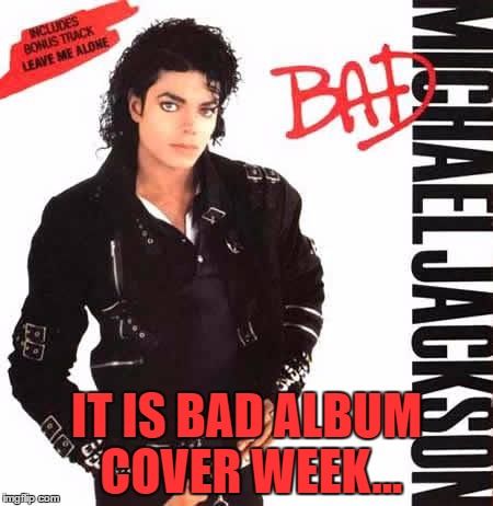 Am I doing it right? :) |  IT IS BAD ALBUM COVER WEEK... | image tagged in memes,bad album art week,michael jackson,music,bad | made w/ Imgflip meme maker