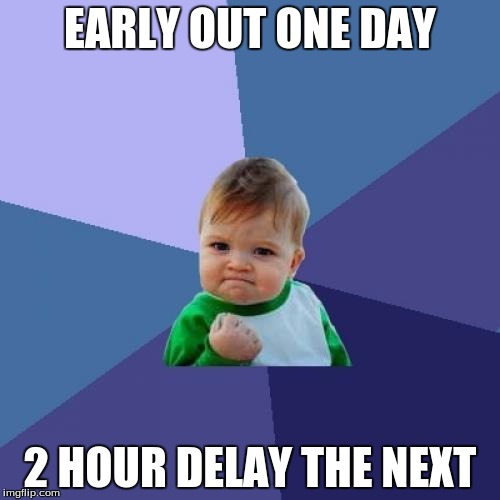 Success Kid | EARLY OUT ONE DAY 2 HOUR DELAY THE NEXT | image tagged in memes,success kid | made w/ Imgflip meme maker