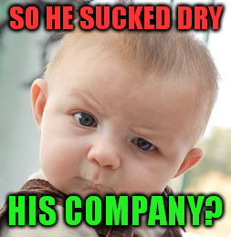 Skeptical Baby Meme | SO HE SUCKED DRY HIS COMPANY? | image tagged in memes,skeptical baby | made w/ Imgflip meme maker