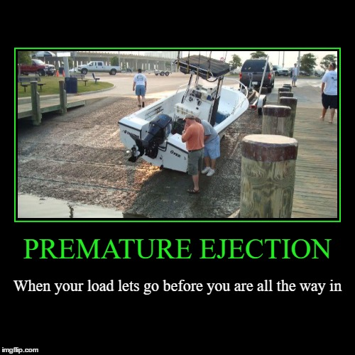 Premature | PREMATURE EJECTION | When your load lets go before you are all the way in | image tagged in funny,demotivationals,wmp,premature,failure to launch,load | made w/ Imgflip demotivational maker