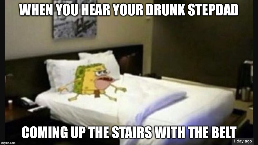 Spongegar bed | WHEN YOU HEAR YOUR DRUNK STEPDAD COMING UP THE STAIRS WITH THE BELT | image tagged in spongegar bed | made w/ Imgflip meme maker
