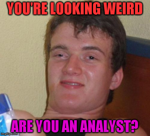 10 Guy Meme | YOU'RE LOOKING WEIRD ARE YOU AN ANALYST? | image tagged in memes,10 guy | made w/ Imgflip meme maker