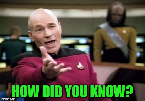 Picard Wtf Meme | HOW DID YOU KNOW? | image tagged in memes,picard wtf | made w/ Imgflip meme maker