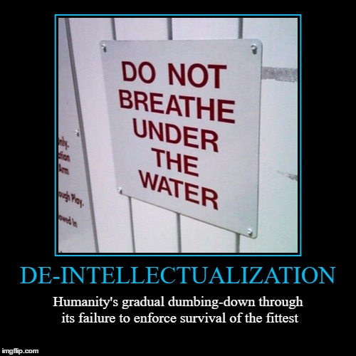 Dumbing Down | DE-INTELLECTUALIZATION | Humanity's gradual dumbing-down through its failure to enforce survival of the fittest | image tagged in funny,demotivationals,dumb down,wmp | made w/ Imgflip demotivational maker