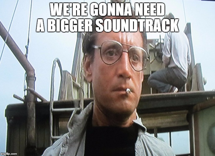 WE'RE GONNA NEED A BIGGER SOUNDTRACK | made w/ Imgflip meme maker