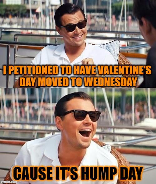 Holiday Logic | I PETITIONED TO HAVE VALENTINE'S DAY MOVED TO WEDNESDAY CAUSE IT'S HUMP DAY | image tagged in memes,leonardo dicaprio wolf of wall street | made w/ Imgflip meme maker