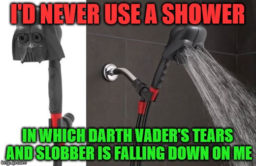 I'D NEVER USE A SHOWER IN WHICH DARTH VADER'S TEARS AND SLOBBER IS FALLING DOWN ON ME | image tagged in darth vader shower | made w/ Imgflip meme maker