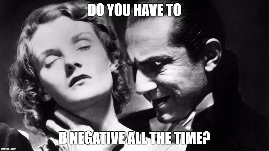 DO YOU HAVE TO B NEGATIVE ALL THE TIME? | made w/ Imgflip meme maker