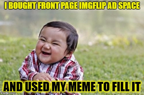 I bet the mods didn't see this coming | I BOUGHT FRONT PAGE IMGFLIP AD SPACE AND USED MY MEME TO FILL IT | image tagged in memes,evil toddler | made w/ Imgflip meme maker