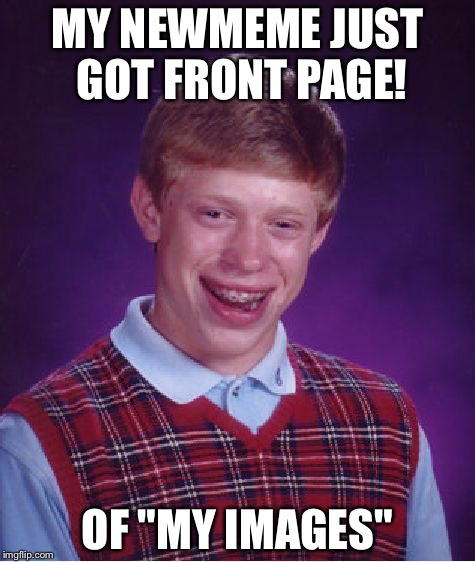 "Still got on a meme site though  |  MY NEWMEME JUST GOT FRONT PAGE! OF ""MY IMAGES"" 