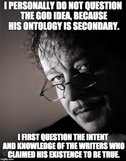 I PERSONALLY DO NOT QUESTION THE GOD IDEA, BECAUSE HIS ONTOLOGY IS SECONDARY. I FIRST QUESTION THE INTENT AND KNOWLEDGE OF THE WRITERS WHO C | image tagged in vince deporter | made w/ Imgflip meme maker