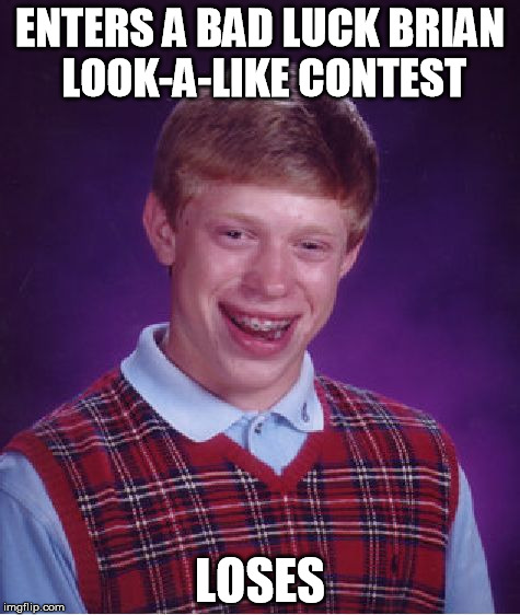 Bad Luck Brian Meme | ENTERS A BAD LUCK BRIAN LOOK-A-LIKE CONTEST LOSES | image tagged in memes,bad luck brian | made w/ Imgflip meme maker