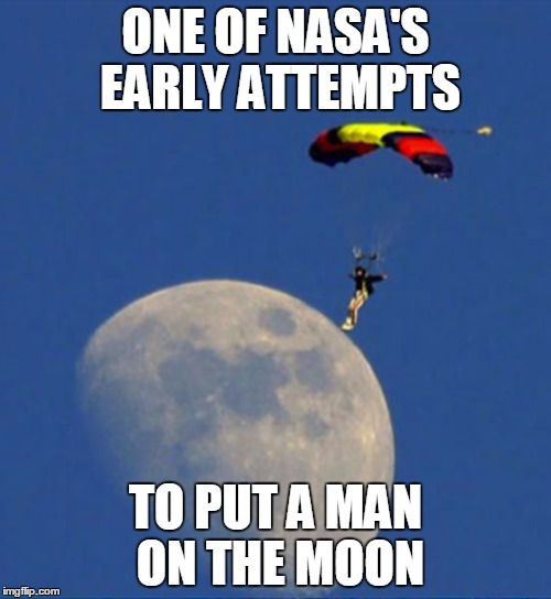 Neil Armstrong wasn't the first... | ONE OF NASA'S EARLY ATTEMPTS TO PUT A MAN ON THE MOON | image tagged in moon landing,perfect timing,photography | made w/ Imgflip meme maker