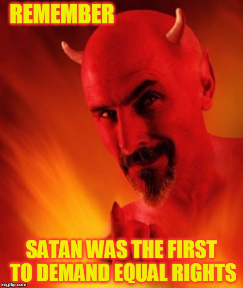 Just Playing Devil's Advocate Here  | REMEMBER SATAN WAS THE FIRST TO DEMAND EQUAL RIGHTS | image tagged in meme,this meme is meant as a joke,everyone deserves equal rights,treat everyone equally,to the devil with injustice | made w/ Imgflip meme maker