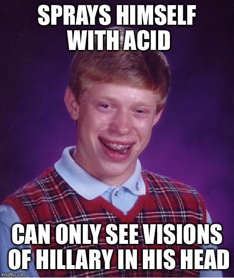 Bad Luck Brian Meme | SPRAYS HIMSELF WITH ACID CAN ONLY SEE VISIONS OF HILLARY IN HIS HEAD | image tagged in memes,bad luck brian | made w/ Imgflip meme maker