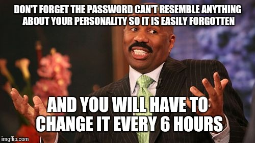 Steve Harvey Meme | DON'T FORGET THE PASSWORD CAN'T RESEMBLE ANYTHING ABOUT YOUR PERSONALITY SO IT IS EASILY FORGOTTEN AND YOU WILL HAVE TO CHANGE IT EVERY 6 HO | image tagged in memes,steve harvey | made w/ Imgflip meme maker