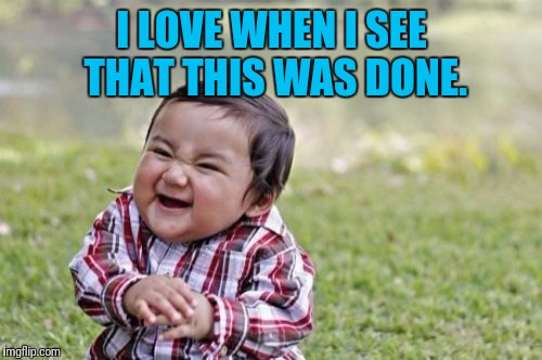 Evil Toddler Meme | I LOVE WHEN I SEE THAT THIS WAS DONE. | image tagged in memes,evil toddler | made w/ Imgflip meme maker