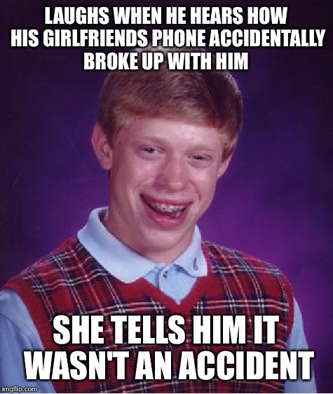 Bad Luck Brian Meme | LAUGHS WHEN HE HEARS HOW HIS GIRLFRIENDS PHONE ACCIDENTALLY BROKE UP WITH HIM SHE TELLS HIM IT WASN'T AN ACCIDENT | image tagged in memes,bad luck brian | made w/ Imgflip meme maker