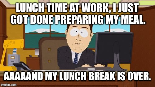 Aaaaand Its Gone Meme | LUNCH TIME AT WORK, I JUST GOT DONE PREPARING MY MEAL. AAAAAND MY LUNCH BREAK IS OVER. | image tagged in memes,aaaaand its gone | made w/ Imgflip meme maker