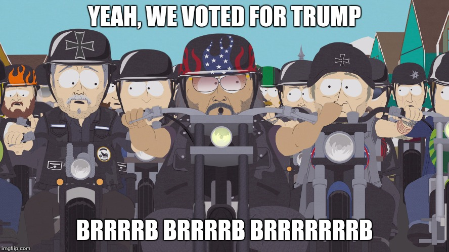 YEAH, WE VOTED FOR TRUMP BRRRRB BRRRRB BRRRRRRRB | image tagged in south park bikers | made w/ Imgflip meme maker