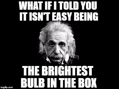 It isn't easy.... | WHAT IF I TOLD YOU IT ISN'T EASY BEING THE BRIGHTEST BULB IN THE BOX | image tagged in memes,albert einstein 1,smart people,think about it,genius,what if i told you | made w/ Imgflip meme maker