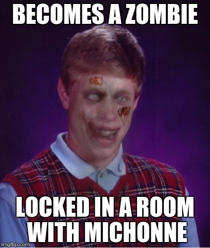 Zombie Bad Luck Brian | BECOMES A ZOMBIE LOCKED IN A ROOM WITH MICHONNE | image tagged in memes,zombie bad luck brian,zombies,the walking dead,apocalypse | made w/ Imgflip meme maker