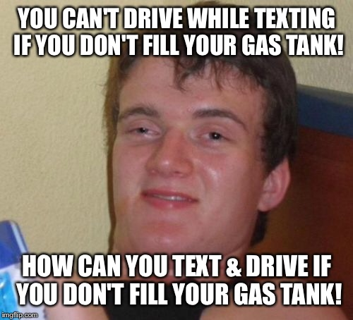 10 Guy Meme | YOU CAN'T DRIVE WHILE TEXTING IF YOU DON'T FILL YOUR GAS TANK! HOW CAN YOU TEXT & DRIVE IF YOU DON'T FILL YOUR GAS TANK! | image tagged in memes,10 guy | made w/ Imgflip meme maker