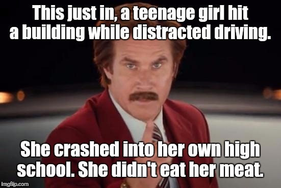 Burgundy | This just in, a teenage girl hit a building while distracted driving. She crashed into her own high school. She didn't eat her meat. | image tagged in burgundy | made w/ Imgflip meme maker
