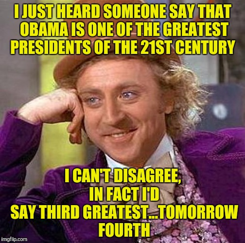 Give that man a participation trophy! | I JUST HEARD SOMEONE SAY THAT OBAMA IS ONE OF THE GREATEST PRESIDENTS OF THE 21ST CENTURY I CAN'T DISAGREE, IN FACT I'D SAY THIRD GREATEST.. | image tagged in memes,creepy condescending wonka,barack obama,21st century | made w/ Imgflip meme maker