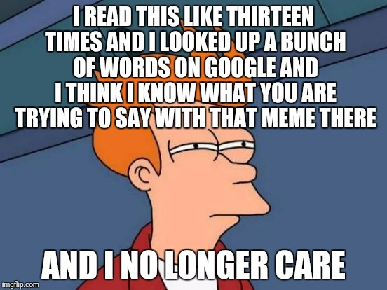 Futurama Fry Meme | I READ THIS LIKE THIRTEEN TIMES AND I LOOKED UP A BUNCH OF WORDS ON GOOGLE AND I THINK I KNOW WHAT YOU ARE TRYING TO SAY WITH THAT MEME THER | image tagged in memes,futurama fry | made w/ Imgflip meme maker