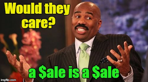 Steve Harvey Meme | Would they care? a $ale is a $ale | image tagged in memes,steve harvey | made w/ Imgflip meme maker