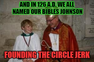 AND IN 126 A.D. WE ALL NAMED OUR BIBLES JOHNSON FOUNDING THE CIRCLE JERK | made w/ Imgflip meme maker