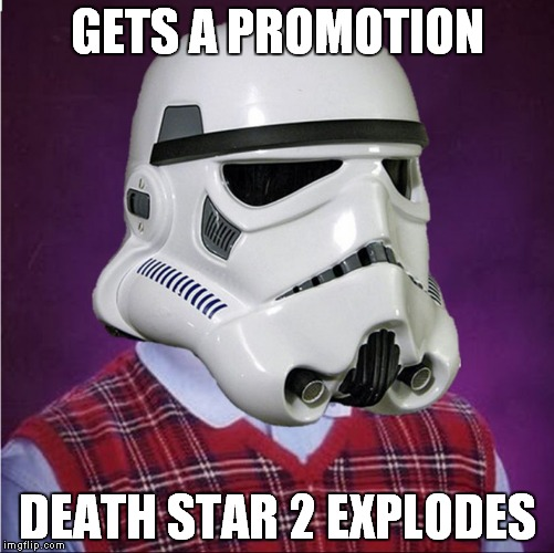 well, so much for that idea... | GETS A PROMOTION DEATH STAR 2 EXPLODES | image tagged in bad luck stormtrooper | made w/ Imgflip meme maker