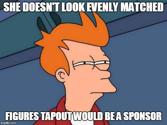 Futurama Fry Meme | SHE DOESN'T LOOK EVENLY MATCHED FIGURES TAPOUT WOULD BE A SPONSOR | image tagged in memes,futurama fry | made w/ Imgflip meme maker
