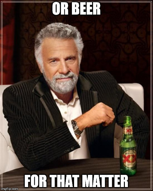 The Most Interesting Man In The World Meme | OR BEER FOR THAT MATTER | image tagged in memes,the most interesting man in the world | made w/ Imgflip meme maker