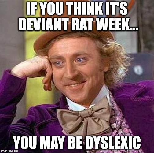 Creepy Condescending Wonka Meme | IF YOU THINK IT'S DEVIANT RAT WEEK... YOU MAY BE DYSLEXIC | image tagged in memes,creepy condescending wonka | made w/ Imgflip meme maker