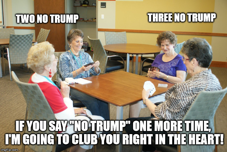 "Just a friendly game of Bridge... |  THREE NO TRUMP; TWO NO TRUMP; IF YOU SAY ""NO TRUMP"" ONE MORE TIME, I'M GOING TO CLUB YOU RIGHT IN THE HEART! 
