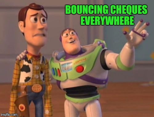 X, X Everywhere Meme | BOUNCING CHEQUES EVERYWHERE | image tagged in memes,x,x everywhere,x x everywhere | made w/ Imgflip meme maker