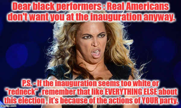 "Dear black performers : Real Americans don't want you at the inauguration anyway. P.S. - If the inauguration seems too white or ""redneck"" ,  
