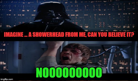 IMAGINE ... A SHOWERHEAD FROM ME, CAN YOU BELIEVE IT? NOOOOOOOOO | made w/ Imgflip meme maker