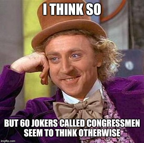 Creepy Condescending Wonka Meme | I THINK SO BUT 60 JOKERS CALLED CONGRESSMEN SEEM TO THINK OTHERWISE | image tagged in memes,creepy condescending wonka | made w/ Imgflip meme maker