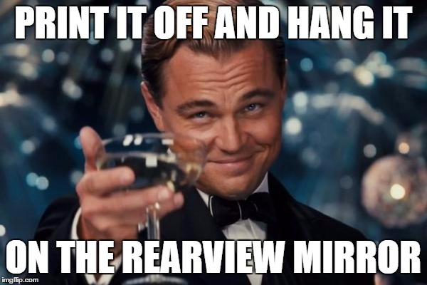 Leonardo Dicaprio Cheers Meme | PRINT IT OFF AND HANG IT ON THE REARVIEW MIRROR | image tagged in memes,leonardo dicaprio cheers | made w/ Imgflip meme maker