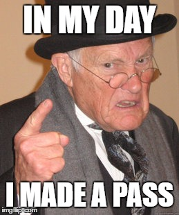 Back In My Day Meme | IN MY DAY I MADE A PASS | image tagged in memes,back in my day | made w/ Imgflip meme maker