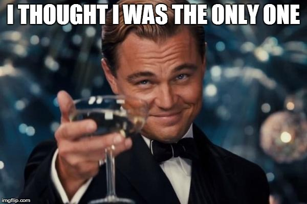 Leonardo Dicaprio Cheers Meme | I THOUGHT I WAS THE ONLY ONE | image tagged in memes,leonardo dicaprio cheers | made w/ Imgflip meme maker