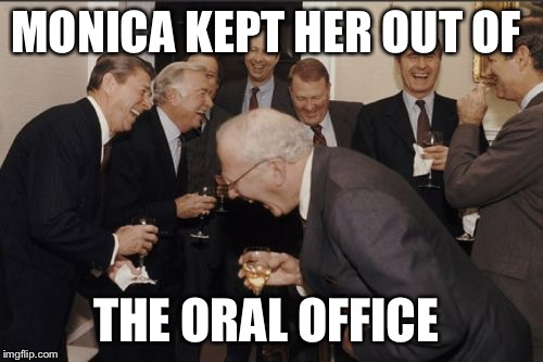 Laughing Men In Suits Meme | MONICA KEPT HER OUT OF THE ORAL OFFICE | image tagged in memes,laughing men in suits | made w/ Imgflip meme maker