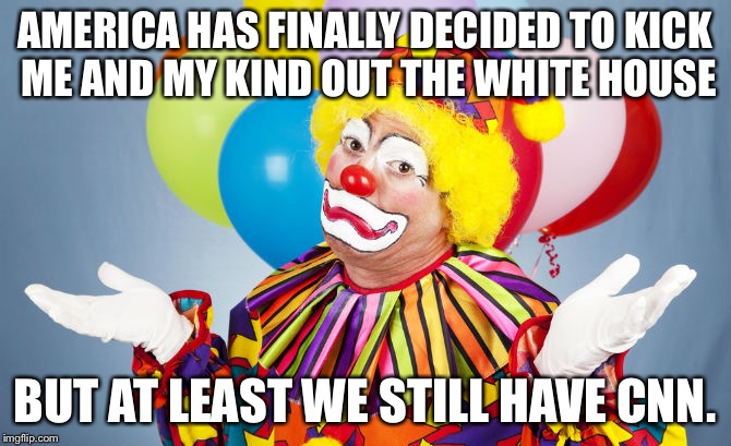 AMERICA HAS FINALLY DECIDED TO KICK ME AND MY KIND OUT THE WHITE HOUSE BUT AT LEAST WE STILL HAVE CNN. | image tagged in clowns | made w/ Imgflip meme maker