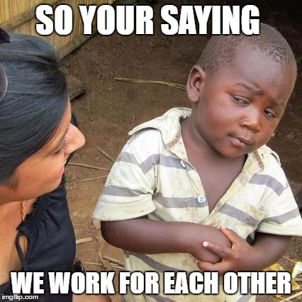 Third World Skeptical Kid Meme | SO YOUR SAYING WE WORK FOR EACH OTHER | image tagged in memes,third world skeptical kid | made w/ Imgflip meme maker