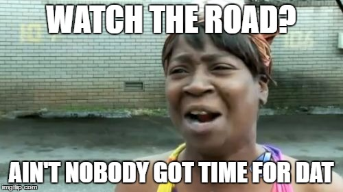 Aint Nobody Got Time For That Meme | WATCH THE ROAD? AIN'T NOBODY GOT TIME FOR DAT | image tagged in memes,aint nobody got time for that | made w/ Imgflip meme maker