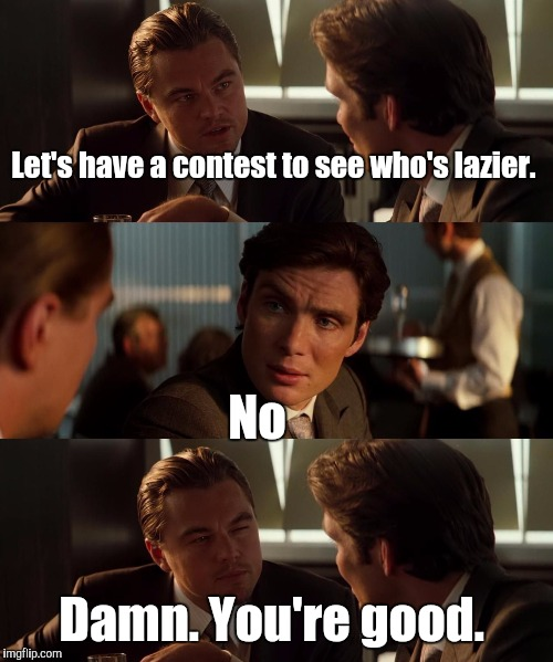 15svjp.jpg  | Let's have a contest to see who's lazier. No Damn. You're good. | image tagged in 15svjpjpg | made w/ Imgflip meme maker